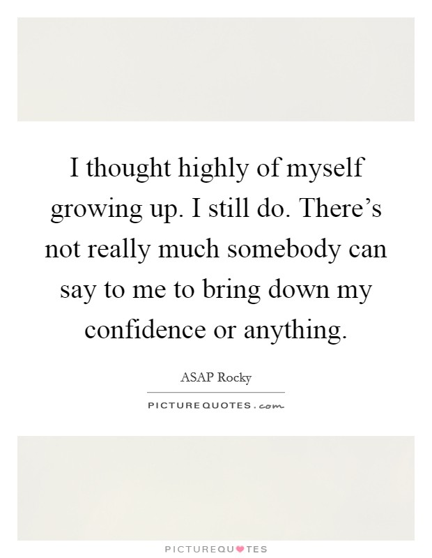 I thought highly of myself growing up. I still do. There's not really much somebody can say to me to bring down my confidence or anything Picture Quote #1