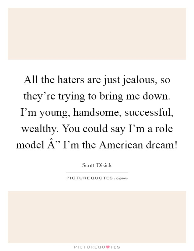 "All the haters are just jealous, so they're trying to bring me down. I'm young, handsome, successful, wealthy. You could say I'm a role model "" I'm the American dream! Picture Quote #1"