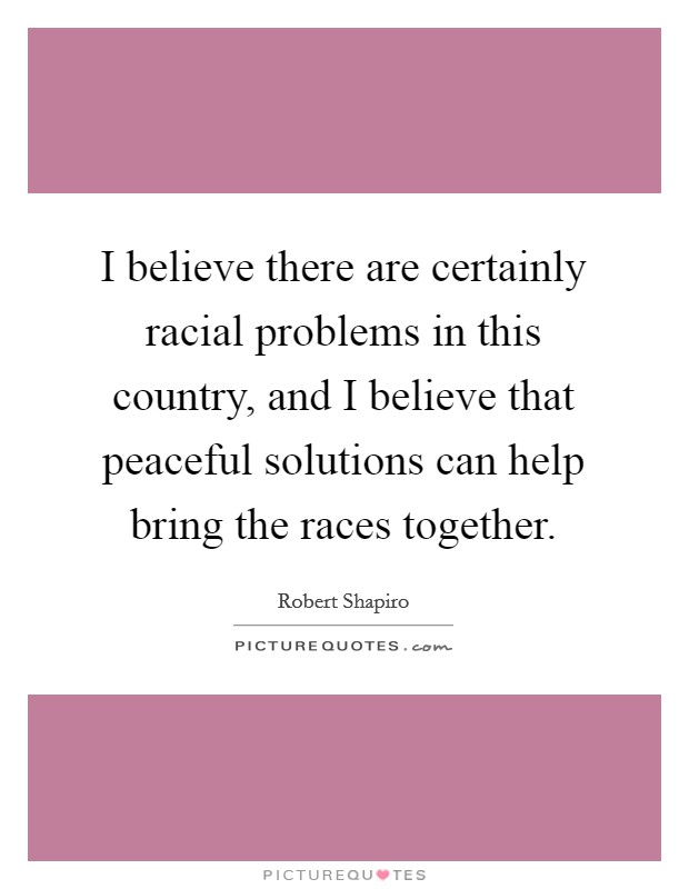 I believe there are certainly racial problems in this country, and I believe that peaceful solutions can help bring the races together. Picture Quote #1