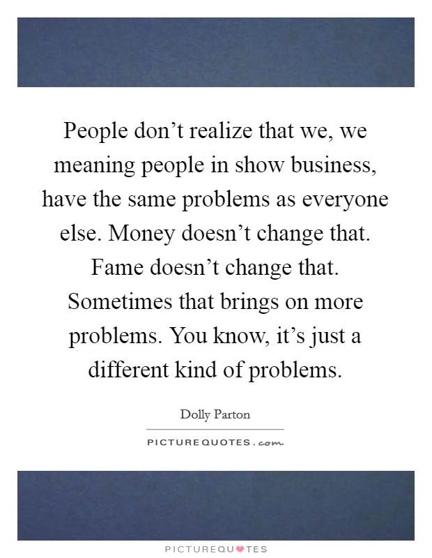 People don't realize that we, we meaning people in show business, have the same problems as everyone else. Money doesn't change that. Fame doesn't change that. Sometimes that brings on more problems. You know, it's just a different kind of problems Picture Quote #1