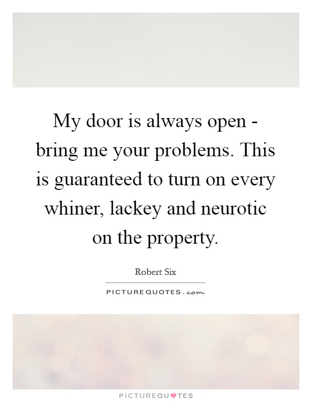 My door is always open - bring me your problems. This is guaranteed to turn on every whiner, lackey and neurotic on the property. Picture Quote #1