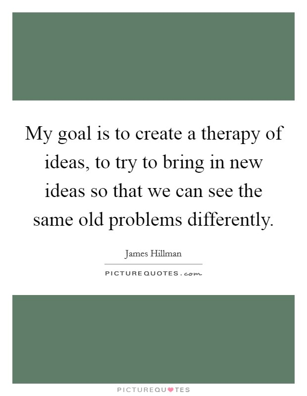 My goal is to create a therapy of ideas, to try to bring in new ideas so that we can see the same old problems differently Picture Quote #1