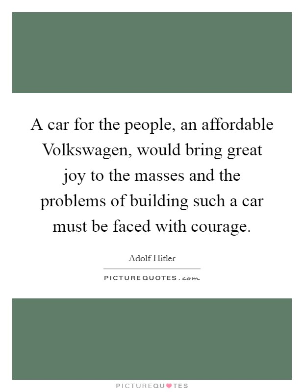 A car for the people, an affordable Volkswagen, would bring great joy to the masses and the problems of building such a car must be faced with courage Picture Quote #1