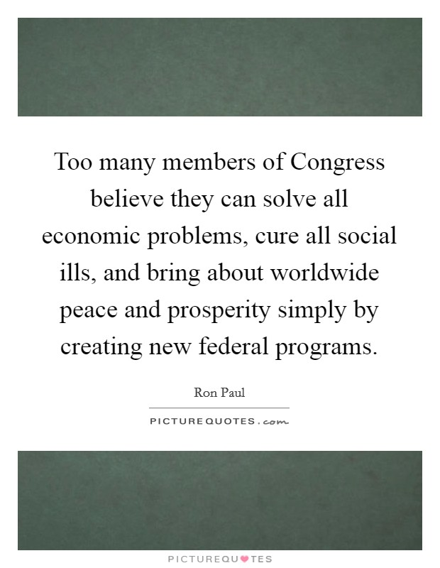 Too many members of Congress believe they can solve all economic problems, cure all social ills, and bring about worldwide peace and prosperity simply by creating new federal programs Picture Quote #1