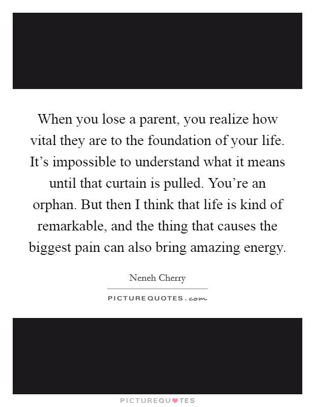 When you lose a parent, you realize how vital they are to the foundation of your life. It's impossible to understand what it means until that curtain is pulled. You're an orphan. But then I think that life is kind of remarkable, and the thing that causes the biggest pain can also bring amazing energy Picture Quote #1