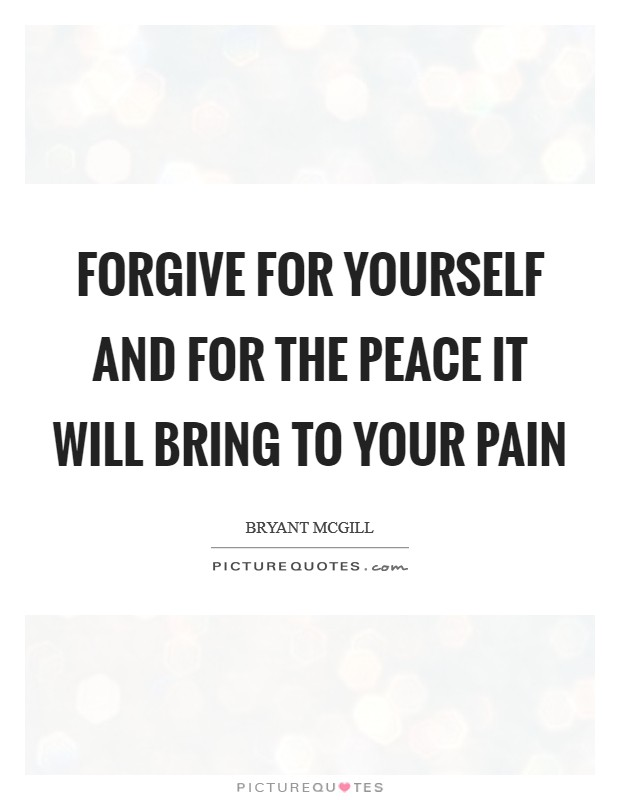 Forgive for yourself and for the peace it will bring to your pain Picture Quote #1