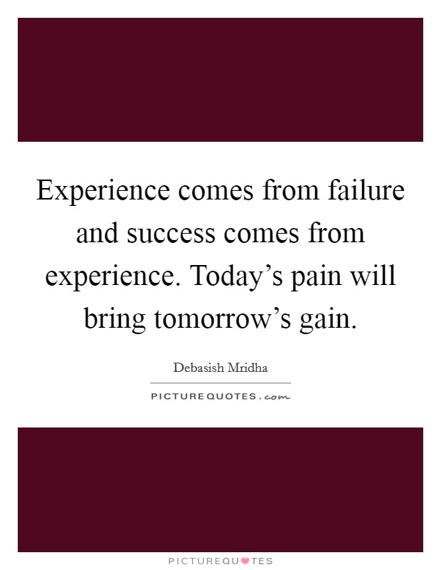 Experience comes from failure and success comes from experience. Today's pain will bring tomorrow's gain Picture Quote #1