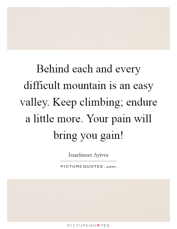 Behind each and every difficult mountain is an easy valley. Keep climbing; endure a little more. Your pain will bring you gain! Picture Quote #1