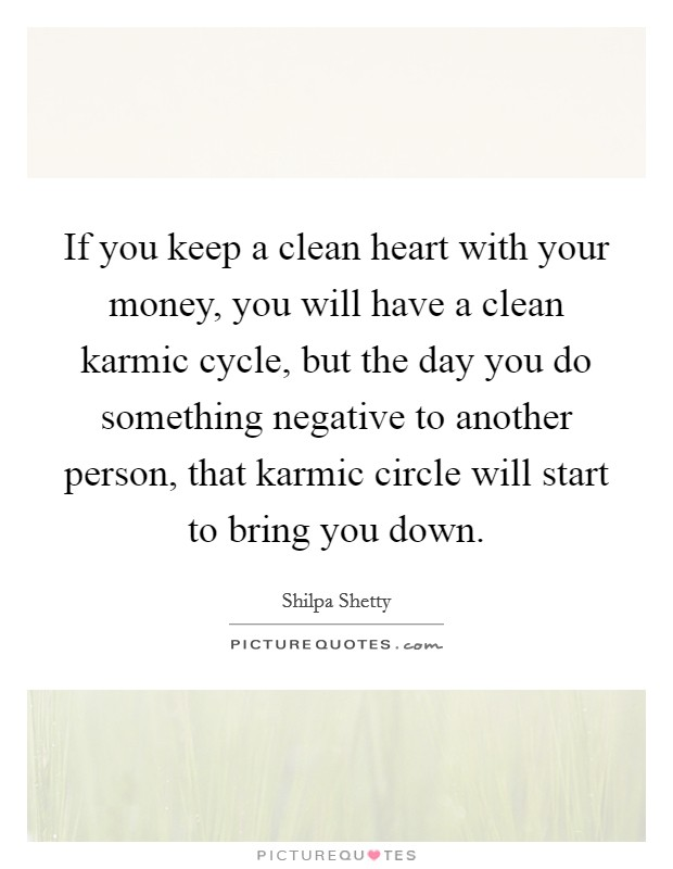 If you keep a clean heart with your money, you will have a clean karmic cycle, but the day you do something negative to another person, that karmic circle will start to bring you down Picture Quote #1