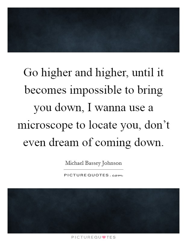 Go higher and higher, until it becomes impossible to bring you down, I wanna use a microscope to locate you, don't even dream of coming down Picture Quote #1