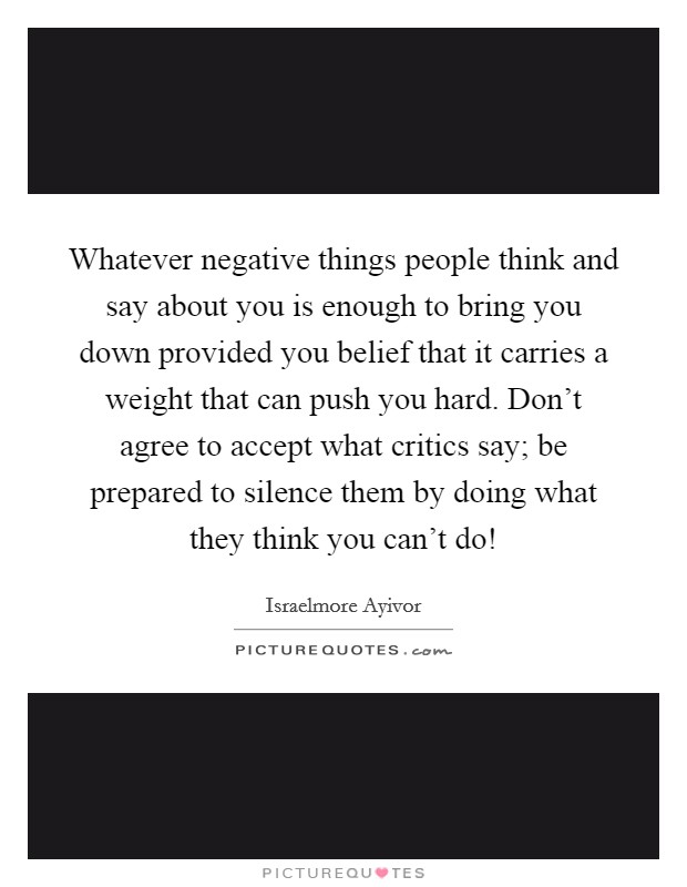 Whatever negative things people think and say about you is enough to bring you down provided you belief that it carries a weight that can push you hard. Don't agree to accept what critics say; be prepared to silence them by doing what they think you can't do! Picture Quote #1