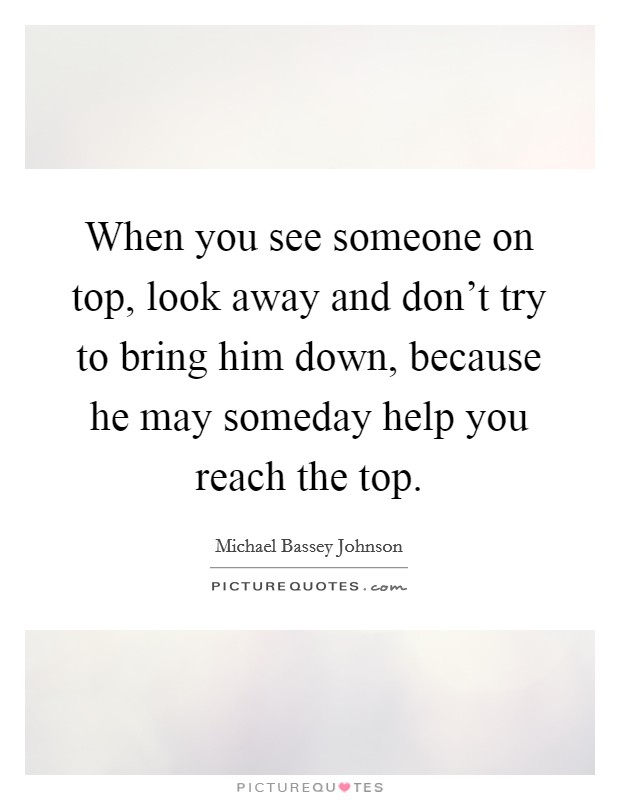 When you see someone on top, look away and don't try to bring him down, because he may someday help you reach the top Picture Quote #1