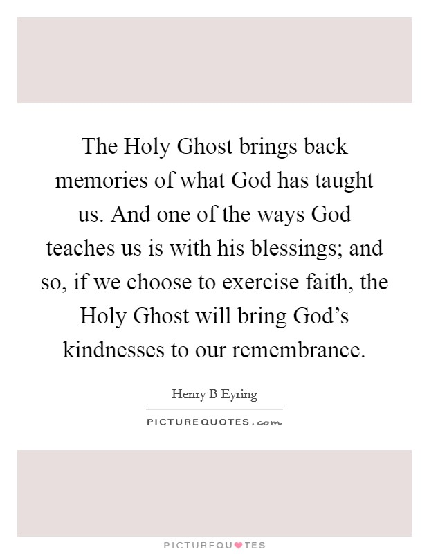 The Holy Ghost brings back memories of what God has taught us. And one of the ways God teaches us is with his blessings; and so, if we choose to exercise faith, the Holy Ghost will bring God's kindnesses to our remembrance Picture Quote #1