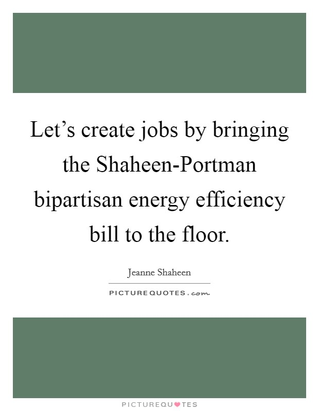 Let's create jobs by bringing the Shaheen-Portman bipartisan energy efficiency bill to the floor Picture Quote #1
