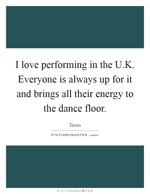 I love performing in the U.K. Everyone is always up for it and brings all their energy to the dance floor Picture Quote #1