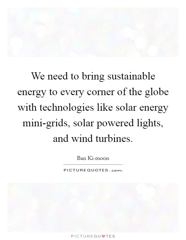 We need to bring sustainable energy to every corner of the globe with technologies like solar energy mini-grids, solar powered lights, and wind turbines Picture Quote #1