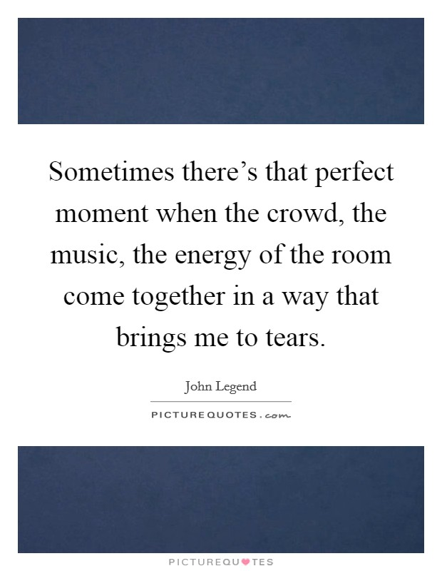 Sometimes there's that perfect moment when the crowd, the music, the energy of the room come together in a way that brings me to tears Picture Quote #1