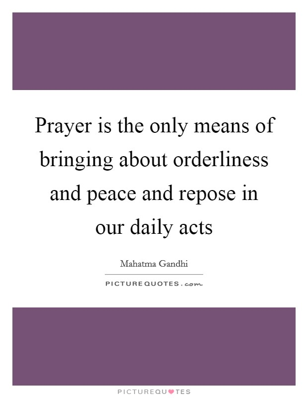 Prayer is the only means of bringing about orderliness and peace and repose in our daily acts Picture Quote #1