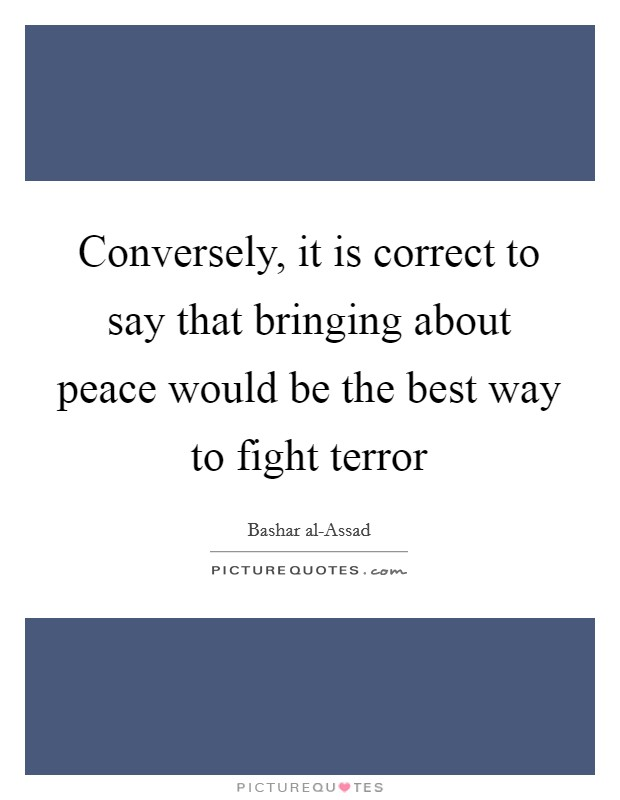 Conversely, it is correct to say that bringing about peace would be the best way to fight terror Picture Quote #1