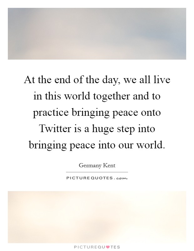 At the end of the day, we all live in this world together and to practice bringing peace onto Twitter is a huge step into bringing peace into our world Picture Quote #1