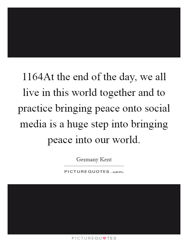 1164At the end of the day, we all live in this world together and to practice bringing peace onto social media is a huge step into bringing peace into our world Picture Quote #1