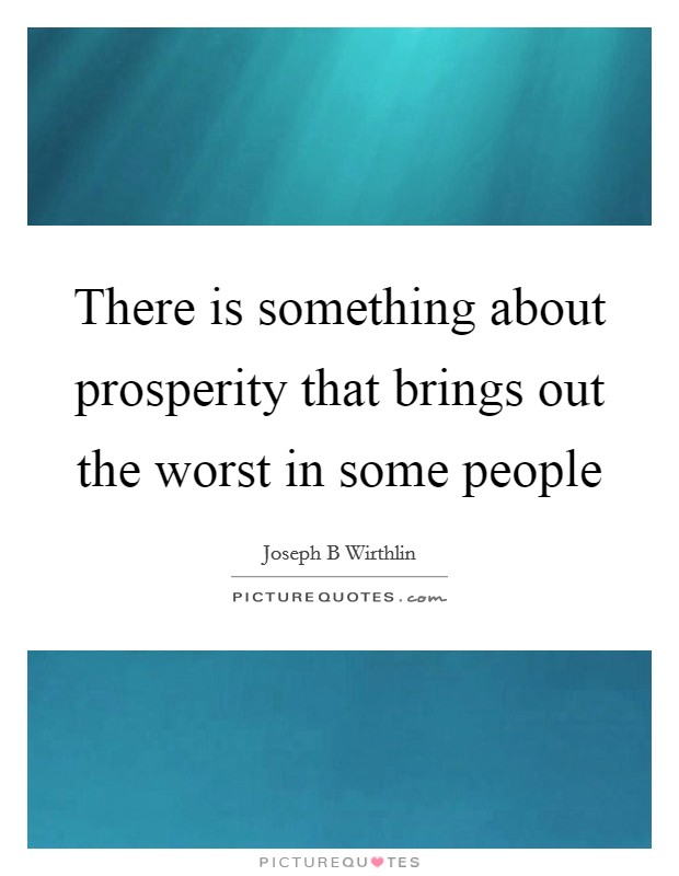 There is something about prosperity that brings out the worst in some people Picture Quote #1