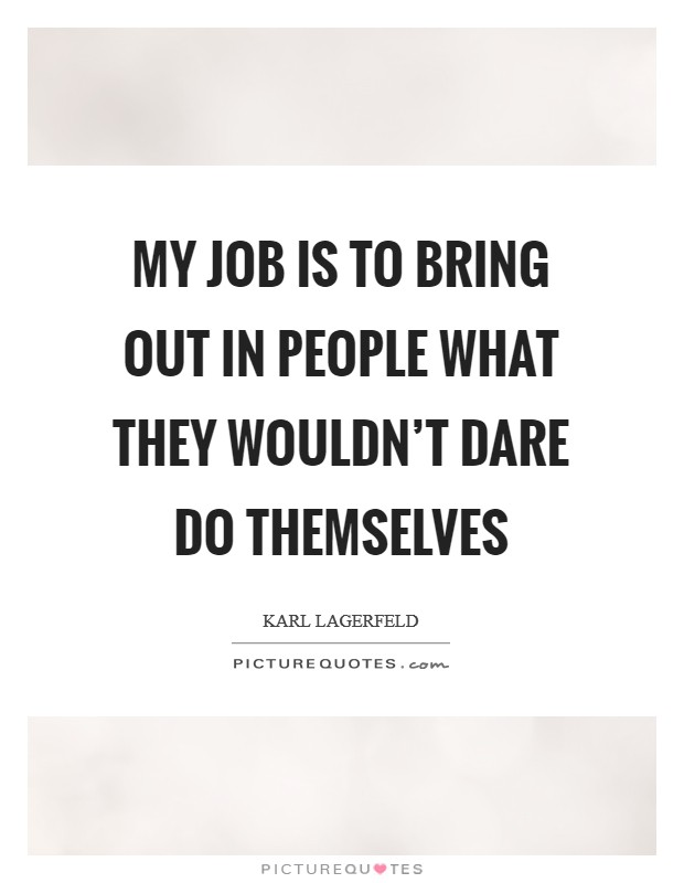 My job is to bring out in people what they wouldn't dare do themselves Picture Quote #1