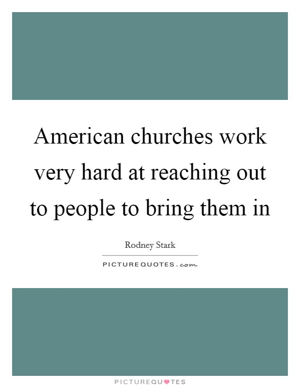 American churches work very hard at reaching out to people to bring them in Picture Quote #1