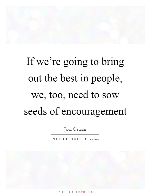 If we're going to bring out the best in people, we, too, need to sow seeds of encouragement Picture Quote #1