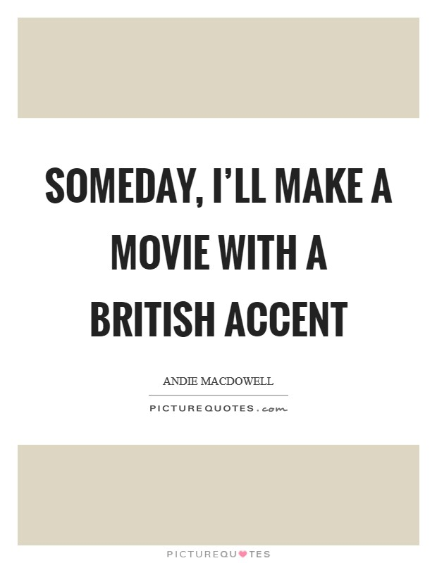 Someday, I'll make a movie with a British accent Picture Quote #1