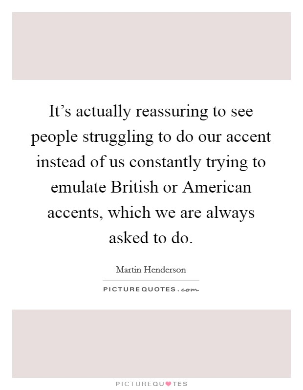 It's actually reassuring to see people struggling to do our accent instead of us constantly trying to emulate British or American accents, which we are always asked to do Picture Quote #1
