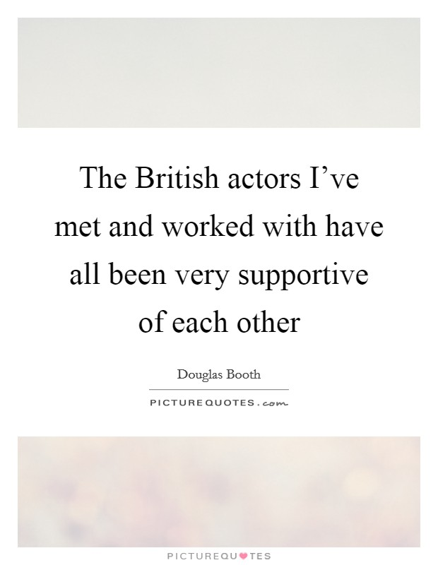 The British actors I've met and worked with have all been very supportive of each other Picture Quote #1