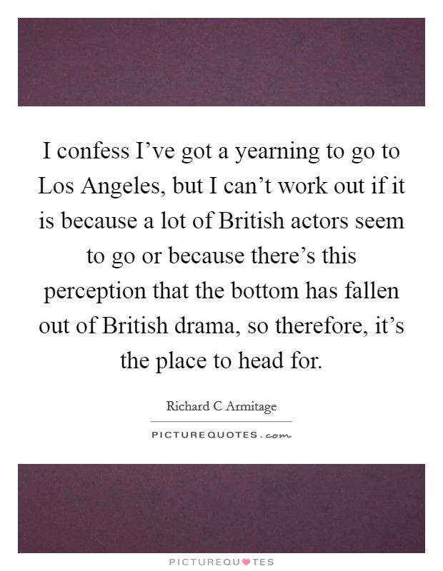 I confess I've got a yearning to go to Los Angeles, but I can't work out if it is because a lot of British actors seem to go or because there's this perception that the bottom has fallen out of British drama, so therefore, it's the place to head for Picture Quote #1