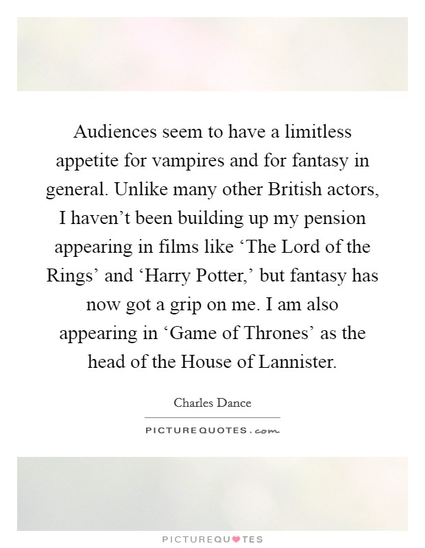 Audiences seem to have a limitless appetite for vampires and for fantasy in general. Unlike many other British actors, I haven't been building up my pension appearing in films like 'The Lord of the Rings' and 'Harry Potter,' but fantasy has now got a grip on me. I am also appearing in 'Game of Thrones' as the head of the House of Lannister Picture Quote #1