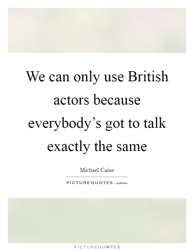 We can only use British actors because everybody's got to talk exactly the same Picture Quote #1