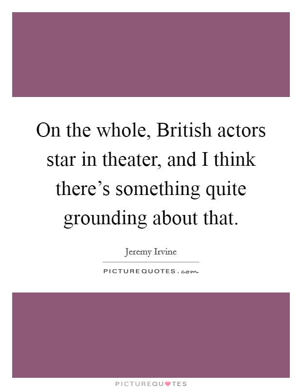 On the whole, British actors star in theater, and I think there's something quite grounding about that Picture Quote #1