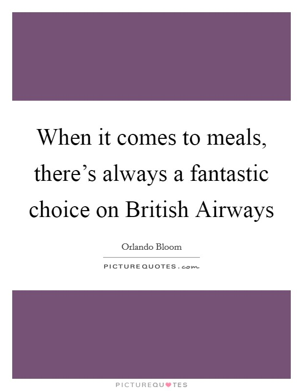 When it comes to meals, there's always a fantastic choice on British Airways Picture Quote #1