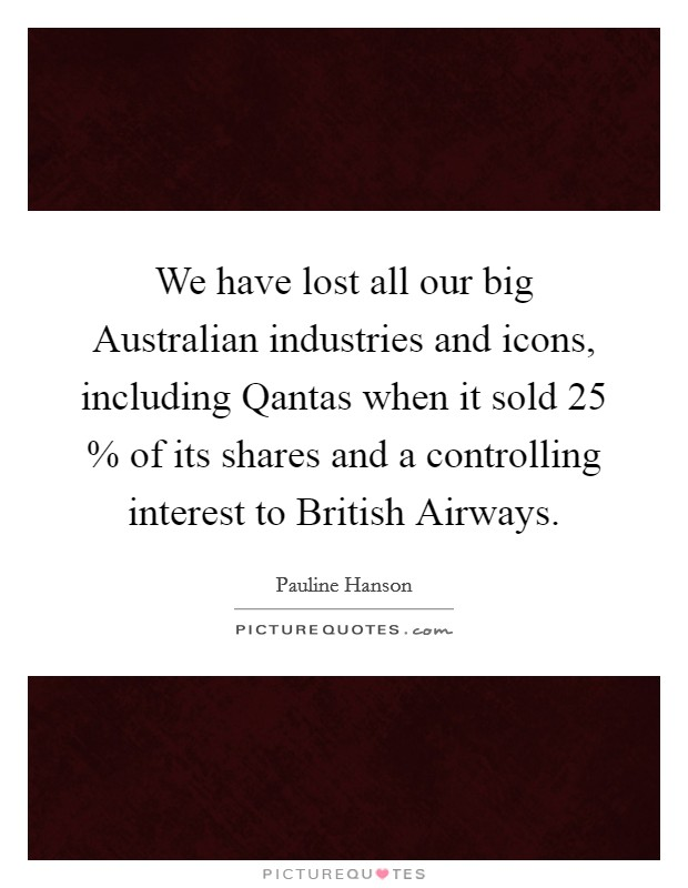 We have lost all our big Australian industries and icons, including Qantas when it sold 25 % of its shares and a controlling interest to British Airways Picture Quote #1