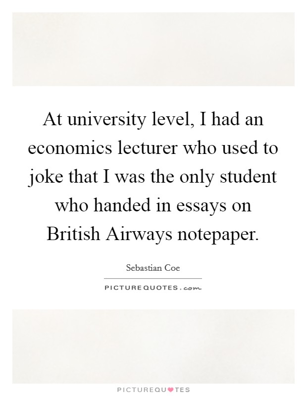 At university level, I had an economics lecturer who used to joke that I was the only student who handed in essays on British Airways notepaper Picture Quote #1