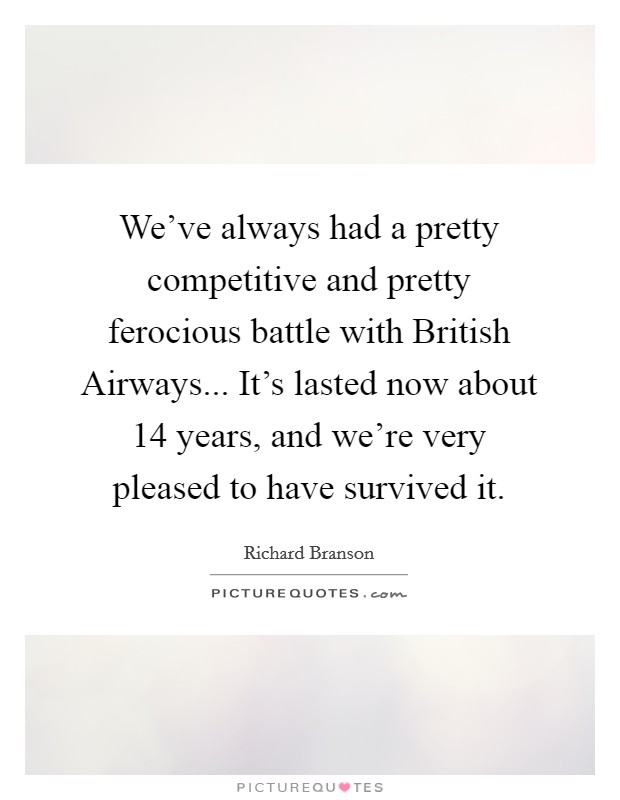We've always had a pretty competitive and pretty ferocious battle with British Airways... It's lasted now about 14 years, and we're very pleased to have survived it Picture Quote #1