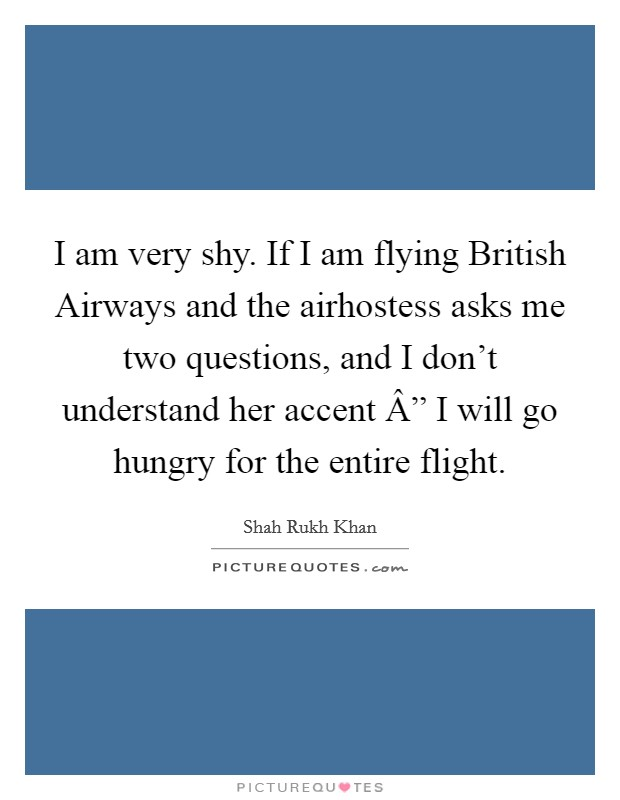 """I am very shy. If I am flying British Airways and the airhostess asks me two questions, and I don't understand her accent """" I will go hungry for the entire flight. Picture Quote #1"""