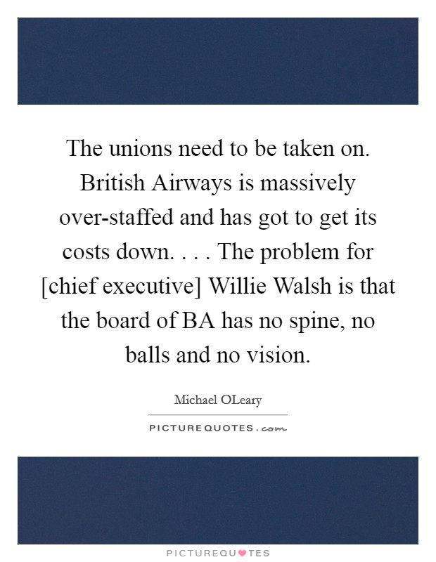 The unions need to be taken on. British Airways is massively over-staffed and has got to get its costs down. . . . The problem for [chief executive] Willie Walsh is that the board of BA has no spine, no balls and no vision Picture Quote #1