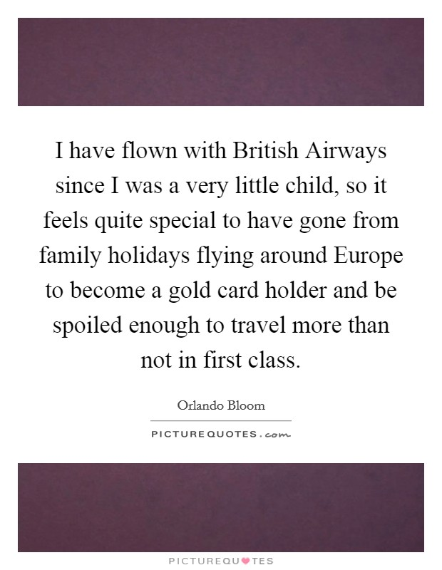I have flown with British Airways since I was a very little child, so it feels quite special to have gone from family holidays flying around Europe to become a gold card holder and be spoiled enough to travel more than not in first class Picture Quote #1