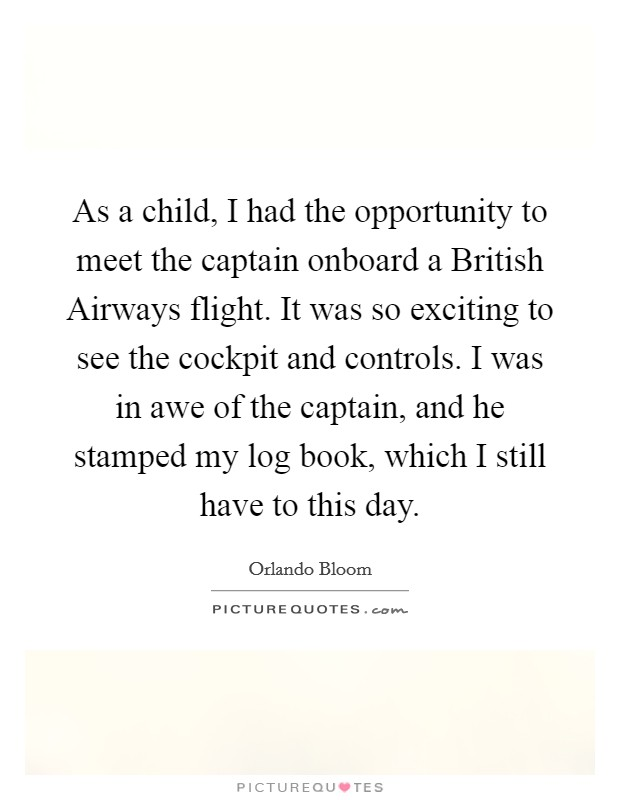 As a child, I had the opportunity to meet the captain onboard a British Airways flight. It was so exciting to see the cockpit and controls. I was in awe of the captain, and he stamped my log book, which I still have to this day Picture Quote #1