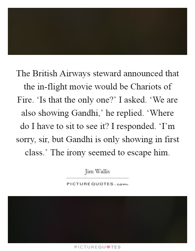 The British Airways steward announced that the in-flight movie would be Chariots of Fire. 'Is that the only one?' I asked. 'We are also showing Gandhi,' he replied. 'Where do I have to sit to see it? I responded. 'I'm sorry, sir, but Gandhi is only showing in first class.' The irony seemed to escape him Picture Quote #1