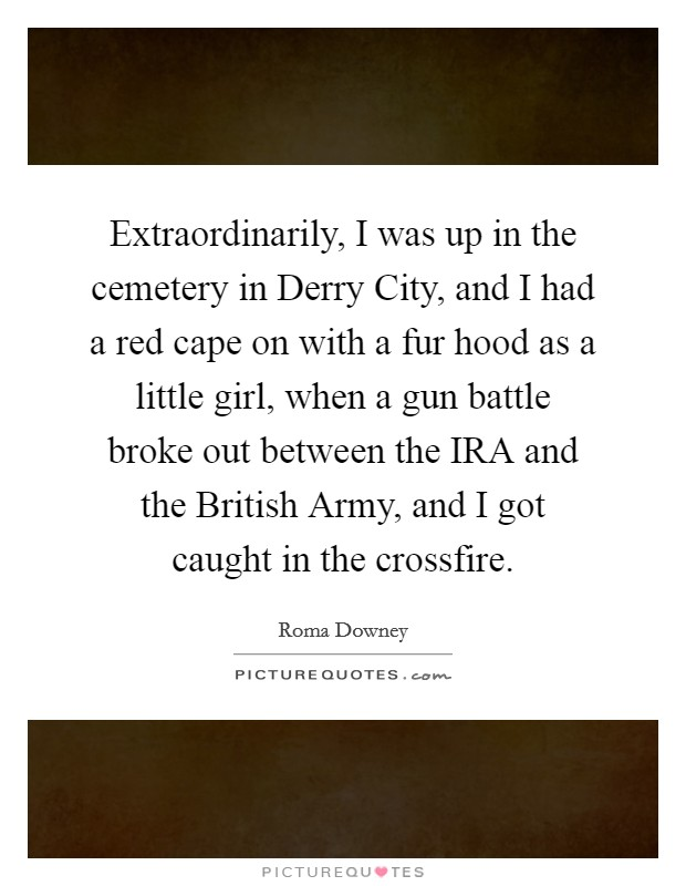 Extraordinarily, I was up in the cemetery in Derry City, and I had a red cape on with a fur hood as a little girl, when a gun battle broke out between the IRA and the British Army, and I got caught in the crossfire Picture Quote #1