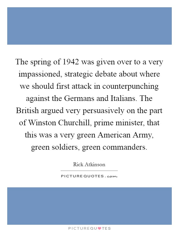 The spring of 1942 was given over to a very impassioned, strategic debate about where we should first attack in counterpunching against the Germans and Italians. The British argued very persuasively on the part of Winston Churchill, prime minister, that this was a very green American Army, green soldiers, green commanders Picture Quote #1