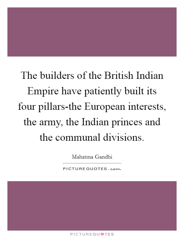 The builders of the British Indian Empire have patiently built its four pillars-the European interests, the army, the Indian princes and the communal divisions Picture Quote #1