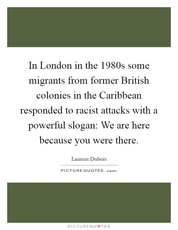 In London in the 1980s some migrants from former British colonies in the Caribbean responded to racist attacks with a powerful slogan: We are here because you were there Picture Quote #1