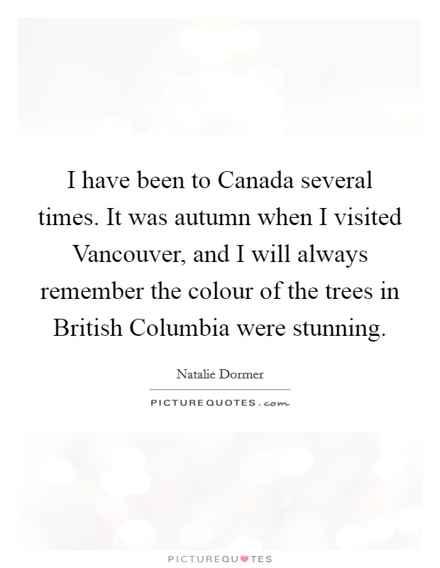 I have been to Canada several times. It was autumn when I visited Vancouver, and I will always remember the colour of the trees in British Columbia were stunning. Picture Quote #1
